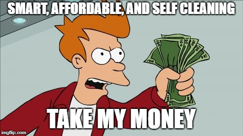 SMART, AFFORDABLE, AND SELF CLEANING TAKE MY MONEY | image tagged in memes,shut up and take my money fry | made w/ Imgflip meme maker