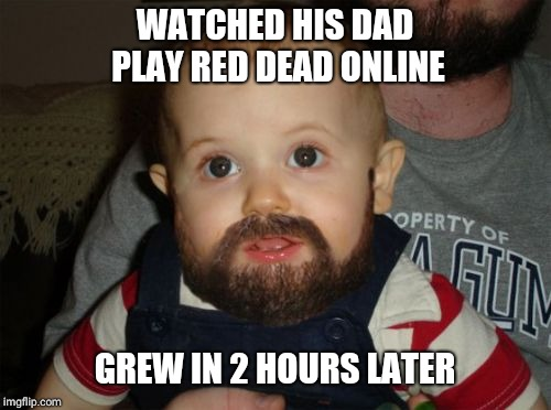 Beard Baby | WATCHED HIS DAD PLAY RED DEAD ONLINE GREW IN 2 HOURS LATER | image tagged in memes,beard baby | made w/ Imgflip meme maker