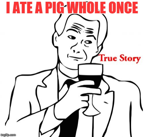True Story |  I ATE A PIG WHOLE ONCE | image tagged in memes,true story | made w/ Imgflip meme maker