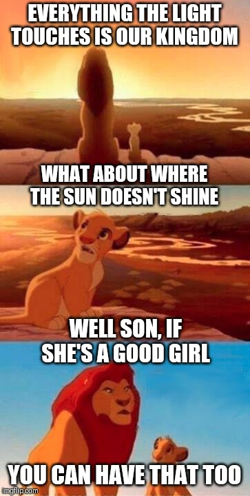 Good Girls Lead You to Dark Places  | EVERYTHING THE LIGHT TOUCHES IS OUR KINGDOM WHAT ABOUT WHERE THE SUN DOESN'T SHINE WELL SON, IF SHE'S A GOOD GIRL YOU CAN HAVE THAT TOO | image tagged in everything the light touches,good girlfriend,anal sex,funny meme,butt sex,good sex | made w/ Imgflip meme maker