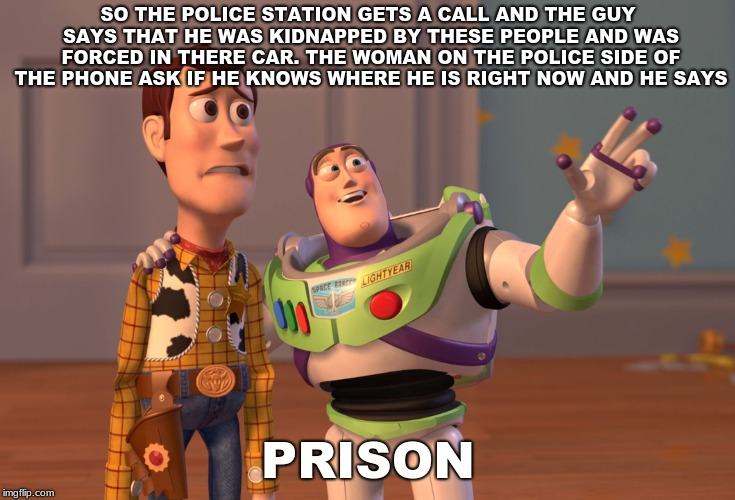 Long but funny | SO THE POLICE STATION GETS A CALL AND THE GUY SAYS THAT HE WAS KIDNAPPED BY THESE PEOPLE AND WAS FORCED IN THERE CAR. THE WOMAN ON THE POLIC | image tagged in memes,x x everywhere | made w/ Imgflip meme maker