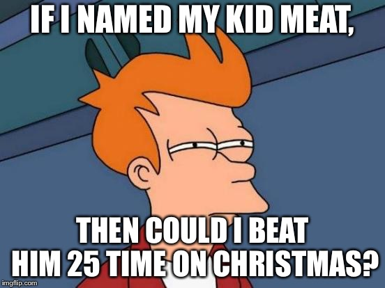 Futurama Fry Meme | IF I NAMED MY KID MEAT, THEN COULD I BEAT HIM 25 TIME ON CHRISTMAS? | image tagged in memes,futurama fry | made w/ Imgflip meme maker