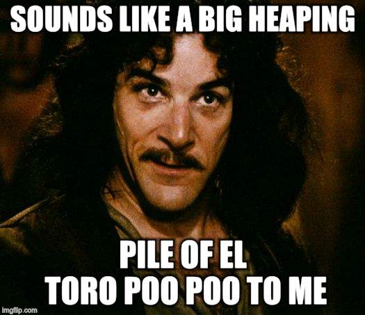 Inigo Montoya Meme | SOUNDS LIKE A BIG HEAPING PILE OF EL TORO POO POO TO ME | image tagged in memes,inigo montoya | made w/ Imgflip meme maker