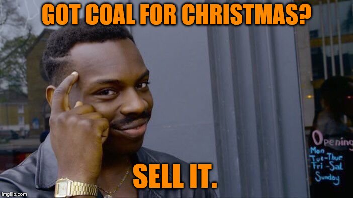 Sell Your Coal! (Christmas Vacation Week - Dec 2nd to Dec 8th a Thparky event) | GOT COAL FOR CHRISTMAS? SELL IT. | image tagged in memes,roll safe think about it,coal,christmas,lol | made w/ Imgflip meme maker