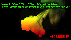 "Don't Gain World  |  ""DON'T GAIN THE WORLD AND LOSE YOUR SOUL, WISDOM IS BETTER THAN SILVER OR GOLD.""; ~BOB MARLEY 