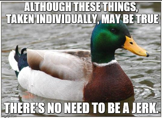 Actual Advice Mallard Meme | ALTHOUGH THESE THINGS, TAKEN INDIVIDUALLY, MAY BE TRUE THERE'S NO NEED TO BE A JERK. | image tagged in memes,actual advice mallard | made w/ Imgflip meme maker