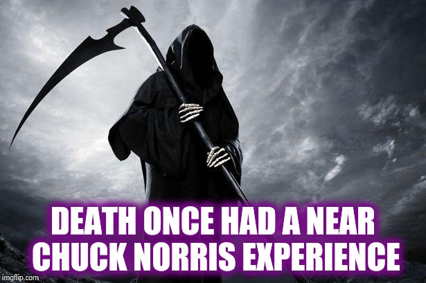 Death | DEATH ONCE HAD A NEAR CHUCK NORRIS EXPERIENCE | image tagged in death | made w/ Imgflip meme maker