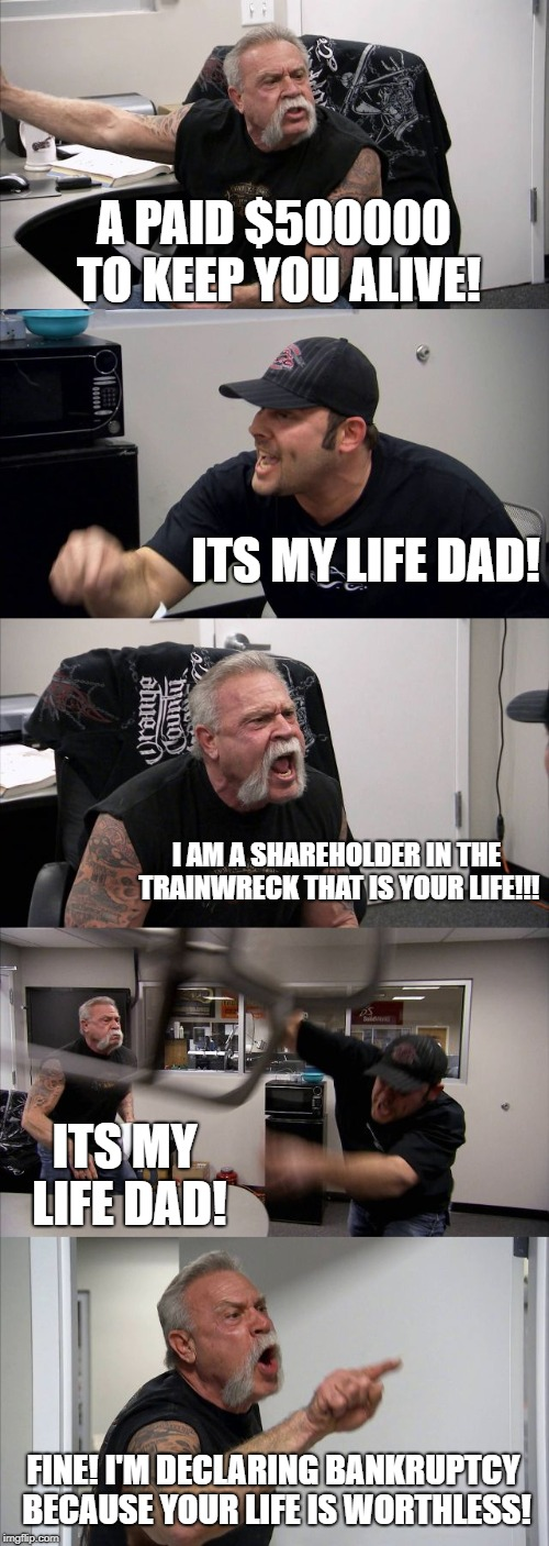 IT'S MY LIFE DAMN IT! | A PAID $500000 TO KEEP YOU ALIVE! ITS MY LIFE DAD! I AM A SHAREHOLDER IN THE TRAINWRECK THAT IS YOUR LIFE!!! ITS MY LIFE DAD! FINE! I'M DECL | image tagged in memes,american chopper argument,life,dad,spoiled brat | made w/ Imgflip meme maker