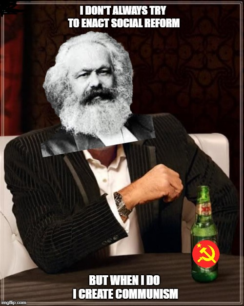 The Most Interesting Man In The World Meme | I DON'T ALWAYS TRY TO ENACT SOCIAL REFORM BUT WHEN I DO I CREATE COMMUNISM | image tagged in memes,the most interesting man in the world,marxism,communism,communist socialist,conflict | made w/ Imgflip meme maker