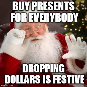 fuck comfortable santa | BUY PRESENTS FOR EVERYBODY DROPPING DOLLARS IS FESTIVE | image tagged in fuck comfortable santa | made w/ Imgflip meme maker