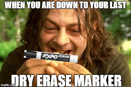 Smeagol | WHEN YOU ARE DOWN TO YOUR LAST DRY ERASE MARKER | image tagged in smeagol | made w/ Imgflip meme maker