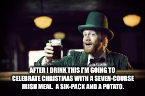 Irish Christmas meal | AFTER I DRINK THIS I'M GOING TO CELEBRATE CHRISTMAS WITH A SEVEN-COURSE IRISH MEAL.  A SIX-PACK AND A POTATO. | image tagged in irishman toasting | made w/ Imgflip meme maker