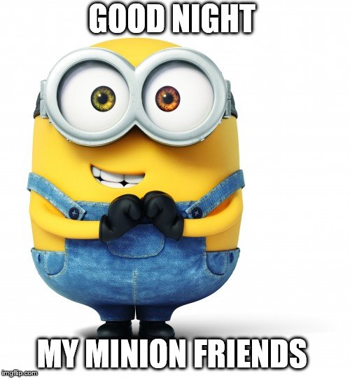 good night | GOOD NIGHT MY MINION FRIENDS | image tagged in good luck,minions,minion,good night minion,friends,funny | made w/ Imgflip meme maker