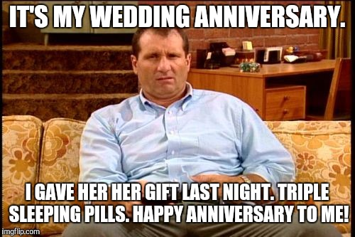 al bundy | IT'S MY WEDDING ANNIVERSARY. I GAVE HER HER GIFT LAST NIGHT. TRIPLE SLEEPING PILLS. HAPPY ANNIVERSARY TO ME! | image tagged in al bundy | made w/ Imgflip meme maker