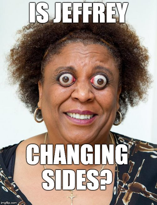 Opps | IS JEFFREY CHANGING SIDES? | image tagged in opps | made w/ Imgflip meme maker
