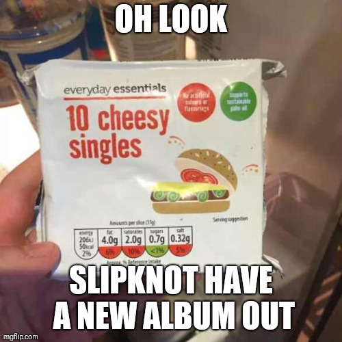Slipknots new albums | OH LOOK SLIPKNOT HAVE A NEW ALBUM OUT | image tagged in cheesy singles,memes,slipknot | made w/ Imgflip meme maker