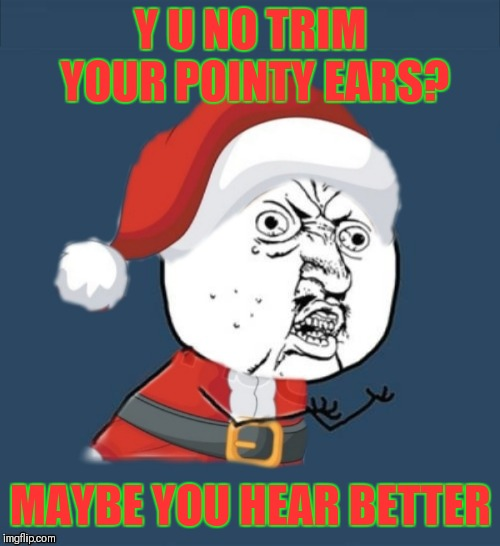 Y U NO TRIM YOUR POINTY EARS? MAYBE YOU HEAR BETTER | made w/ Imgflip meme maker