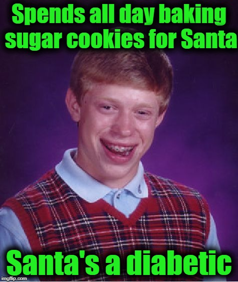 Bad Luck Brian Meme | Spends all day baking sugar cookies for Santa Santa's a diabetic | image tagged in memes,bad luck brian | made w/ Imgflip meme maker