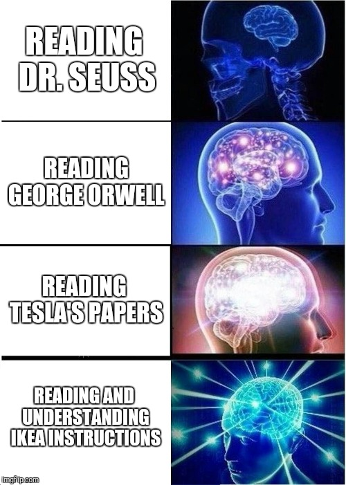 Expanding Brain Meme | READING DR. SEUSS READING GEORGE ORWELL READING TESLA'S PAPERS READING AND UNDERSTANDING IKEA INSTRUCTIONS | image tagged in memes,expanding brain | made w/ Imgflip meme maker