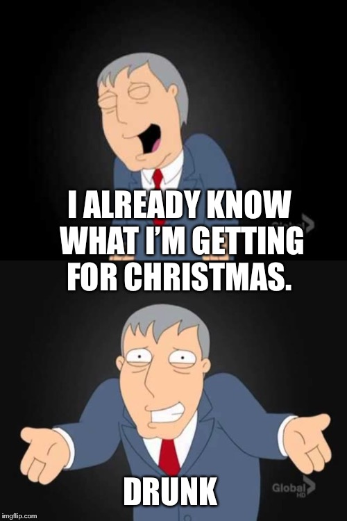 Same thing I got last year  | I ALREADY KNOW WHAT I'M GETTING FOR CHRISTMAS. DRUNK | image tagged in memes,christmas | made w/ Imgflip meme maker