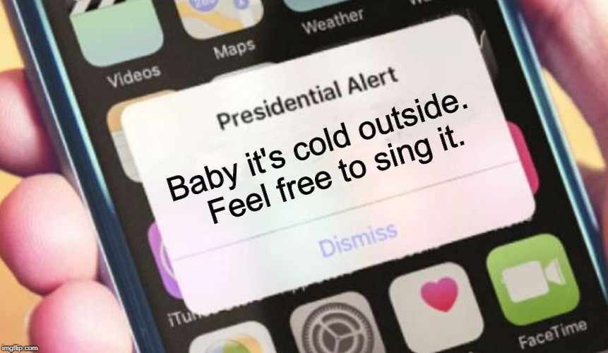 Song Triggers | Baby it's cold outside.  Feel free to sing it. | image tagged in memes,presidential alert,baby it's cold outside | made w/ Imgflip meme maker