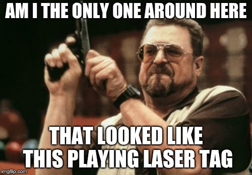 Am I The Only One Around Here Meme | AM I THE ONLY ONE AROUND HERE THAT LOOKED LIKE THIS PLAYING LASER TAG | image tagged in memes,am i the only one around here | made w/ Imgflip meme maker