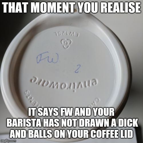 This coffee tastes like dick and balls | THAT MOMENT YOU REALISE IT SAYS FW AND YOUR BARISTA HAS NOT DRAWN A DICK AND BALLS ON YOUR COFFEE LID | image tagged in coffee,dick jokes,dick and balls,bad handwriting | made w/ Imgflip meme maker