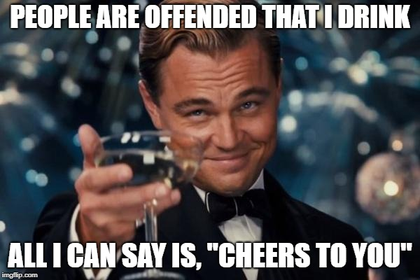 "Leonardo Dicaprio Cheers Meme | PEOPLE ARE OFFENDED THAT I DRINK ALL I CAN SAY IS, ""CHEERS TO YOU"" 