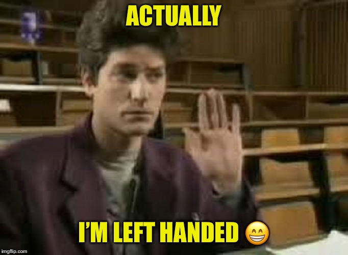 Student | ACTUALLY I'M LEFT HANDED  | image tagged in student | made w/ Imgflip meme maker