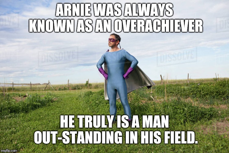 We Could Never Get Him To Throw Away The Spandex PJ's Though | ARNIE WAS ALWAYS KNOWN AS AN OVERACHIEVER HE TRULY IS A MAN OUT-STANDING IN HIS FIELD. | image tagged in bad pun | made w/ Imgflip meme maker