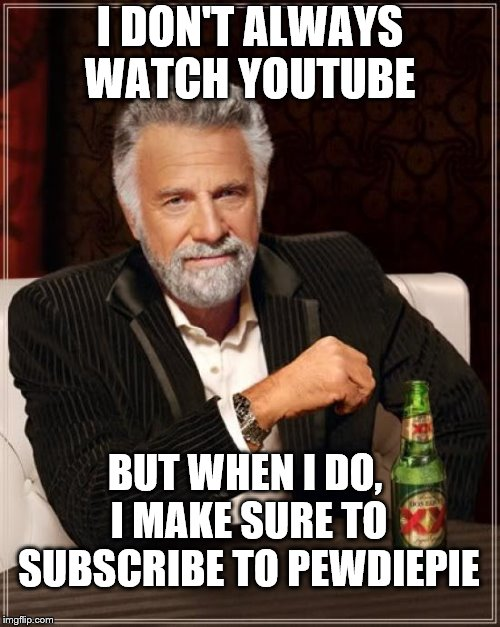 The Most Interesting Man In The World Meme | I DON'T ALWAYS WATCH YOUTUBE BUT WHEN I DO, I MAKE SURE TO SUBSCRIBE TO PEWDIEPIE | image tagged in memes,the most interesting man in the world | made w/ Imgflip meme maker