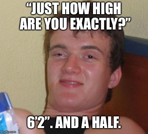 "10 Guy Meme | ""JUST HOW HIGH ARE YOU EXACTLY?"" 6'2"". AND A HALF. 