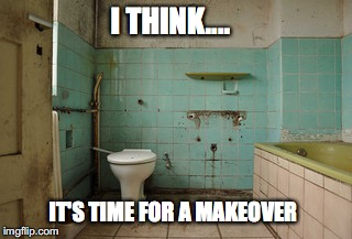 Old Bathroom | I THINK.... IT'S TIME FOR A MAKEOVER | image tagged in old bathroom | made w/ Imgflip meme maker