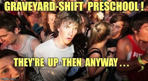 Got A Young Kid? Sudden Clarity Clarence | GRAVEYARD-SHIFT  PRESCHOOL ! THEY'RE  UP  THEN  ANYWAY . . . | image tagged in memes,sudden clarity clarence,parenting,funny memes | made w/ Imgflip meme maker
