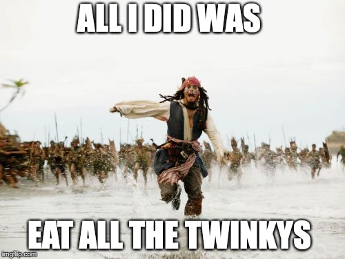 Jack Sparrow Being Chased Meme | ALL I DID WAS EAT ALL THE TWINKYS | image tagged in memes,jack sparrow being chased | made w/ Imgflip meme maker