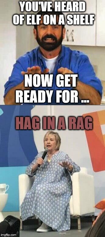 Inspired by Pipe_Picasso's Snoop on a Stoop | YOU'VE HEARD OF ELF ON A SHELF NOW GET READY FOR ... HAG IN A RAG | image tagged in billy mays,hillary in a mumu,clinton,hillary,elf on a shelf | made w/ Imgflip meme maker