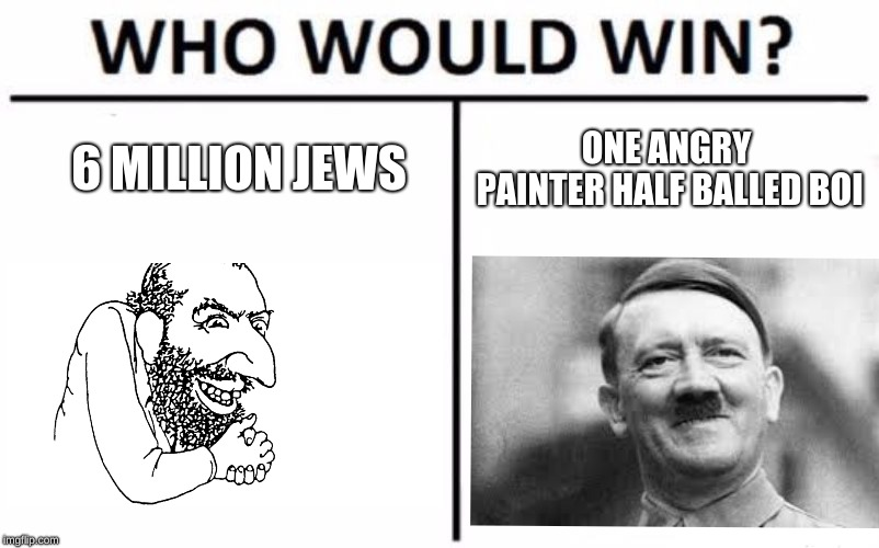Who Would Win? Meme | 6 MILLION JEWS ONE ANGRY PAINTER HALF BALLED BOI | image tagged in memes,who would win | made w/ Imgflip meme maker