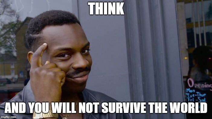 Roll Safe Think About It Meme | THINK AND YOU WILL NOT SURVIVE THE WORLD | image tagged in memes,roll safe think about it | made w/ Imgflip meme maker