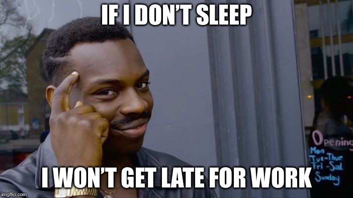Roll Safe Think About It Meme | IF I DON'T SLEEP I WON'T GET LATE FOR WORK | image tagged in memes,roll safe think about it | made w/ Imgflip meme maker