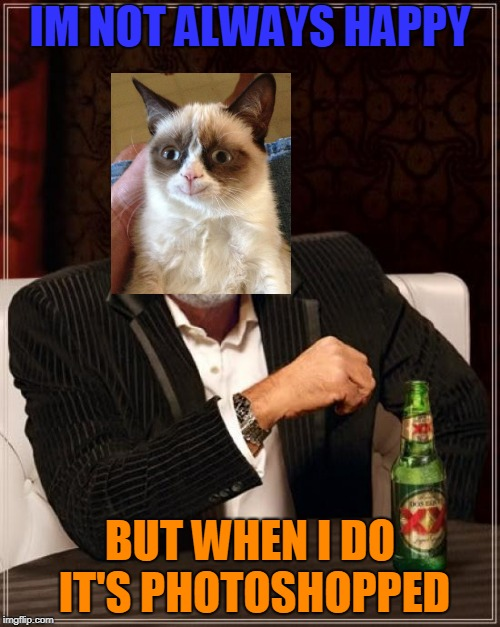 The most interesting Grumpy Cat in the world | IM NOT ALWAYS HAPPY BUT WHEN I DO IT'S PHOTOSHOPPED | image tagged in memes,the most interesting man in the world,grumpy cat,there is no limit on how tags are so this is a long story im about t | made w/ Imgflip meme maker