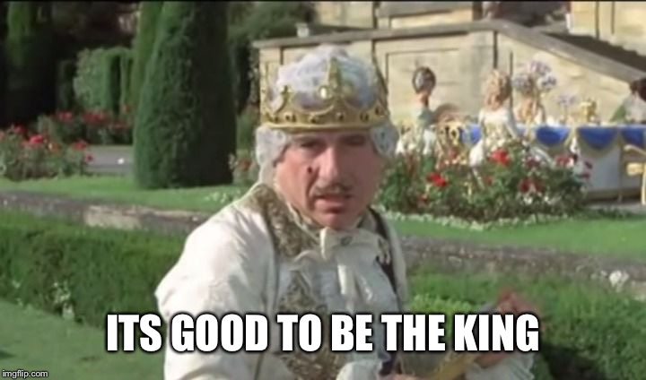 ITS GOOD TO BE THE KING | image tagged in mel brooks good to be the king | made w/ Imgflip meme maker