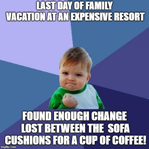 Success Kid Meme | LAST DAY OF FAMILY VACATION AT AN EXPENSIVE RESORT FOUND ENOUGH CHANGE LOST BETWEEN THE  SOFA CUSHIONS FOR A CUP OF COFFEE! | image tagged in memes,success kid | made w/ Imgflip meme maker