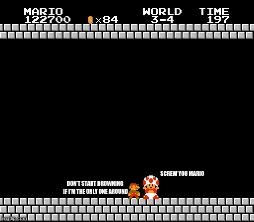 why mario and toad are not on good terms | SCREW YOU MARIO DON'T START DROWNING IF I'M THE ONLY ONE AROUND | image tagged in thank you mario | made w/ Imgflip meme maker