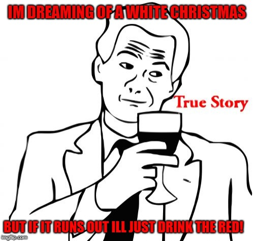 True Story Meme | IM DREAMING OF A WHITE CHRISTMAS BUT IF IT RUNS OUT ILL JUST DRINK THE RED! | image tagged in memes,true story | made w/ Imgflip meme maker