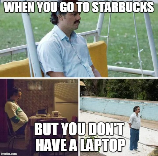 sad pablo escobar | WHEN YOU GO TO STARBUCKS BUT YOU DON'T HAVE A LAPTOP | image tagged in sad pablo escobar | made w/ Imgflip meme maker