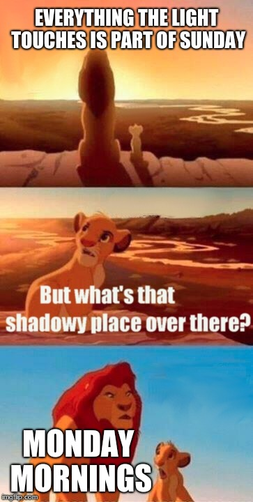 mundane mondays | EVERYTHING THE LIGHT TOUCHES IS PART OF SUNDAY MONDAY MORNINGS | image tagged in memes,simba shadowy place | made w/ Imgflip meme maker