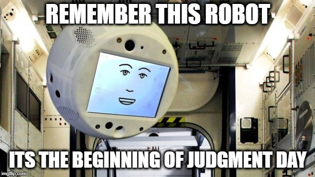 Judgement really is coming | REMEMBER THIS ROBOT ITS THE BEGINNING OF JUDGMENT DAY | image tagged in memes,fun,robot,artificial intelligence,mean | made w/ Imgflip meme maker