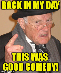 Back In My Day Meme | BACK IN MY DAY THIS WAS GOOD COMEDY! | image tagged in memes,back in my day | made w/ Imgflip meme maker