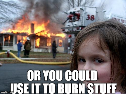 Disaster Girl Meme | OR YOU COULD USE IT TO BURN STUFF | image tagged in memes,disaster girl | made w/ Imgflip meme maker
