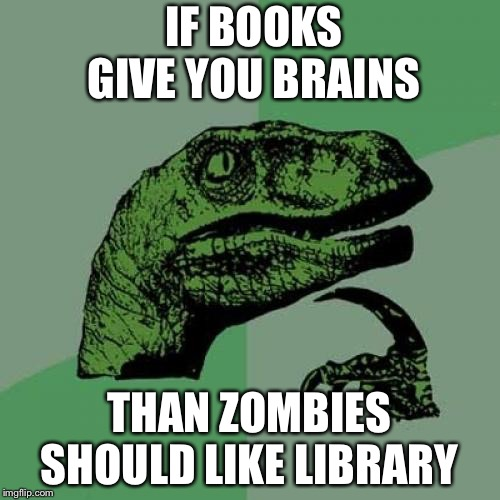 Philosoraptor Meme | IF BOOKS GIVE YOU BRAINS THAN ZOMBIES SHOULD LIKE LIBRARY | image tagged in memes,philosoraptor | made w/ Imgflip meme maker